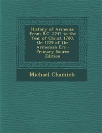 History of Armenia: From B.C. 2247 to the Year of Christ 1780, Or 1229 of the Armenian Era - Primary Source Edition