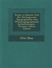 Reisen in Bosnien Und Der Hertzegowina: Topographische Und Pflanzengeographische Aufzeichnungen