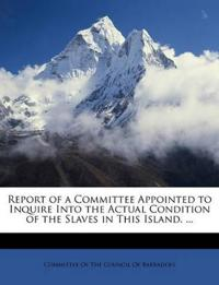 Report of a Committee Appointed to Inquire Into the Actual Condition of the Slaves in This Island. ...