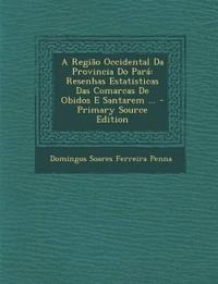 A Região Occidental Da Provincia Do Pará: Resenhas Estatisticas Das Comarcas De Obidos E Santarem ... - Primary Source Edition