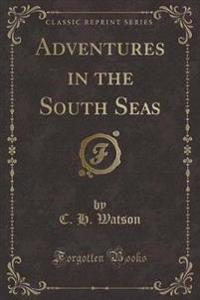 Adventures in the South Seas (Classic Reprint)