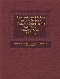 Une colonie féodale en Amérique : l'Acadie (1604-1881) Volume 2 - Primary Source Edition