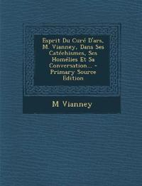 Esprit Du Curé D'ars, M. Vianney, Dans Ses Catéchismes, Ses Homélies Et Sa Conversation...