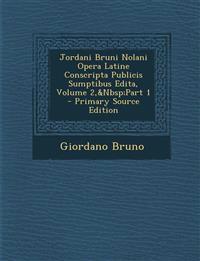 Jordani Bruni Nolani Opera Latine Conscripta Publicis Sumptibus Edita, Volume 2, Part 1 - Primary Source Edition