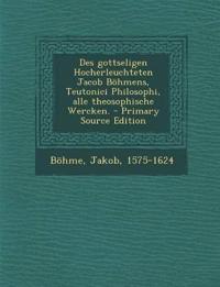 Des gottseligen Hocherleuchteten Jacob Böhmens, Teutonici Philosophi, alle theosophische Wercken. - Primary Source Edition