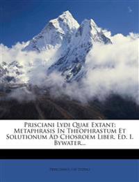 Prisciani Lydi Quae Extant: Metaphrasis In Theophrastum Et Solutionum Ad Chosroem Liber, Ed. I. Bywater...