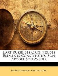 L'Art Russe: Ses Origines, Ses L Ments Constitutifs, Son Apog E Son Avenir