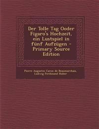 Der Tolle Tag Ooder Figaro's Hochzeit, Ein Lustspiel in Funf Aufzugen - Primary Source Edition