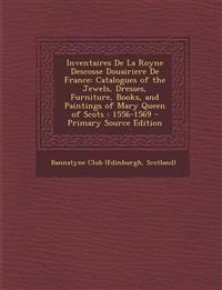 Inventaires de La Royne Descosse Douairiere de France: Catalogues of the Jewels, Dresses, Furniture, Books, and Paintings of Mary Queen of Scots: 1556