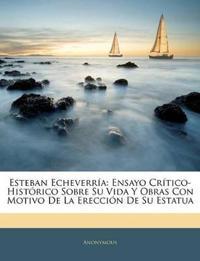 Esteban Echeverría: Ensayo Crítico-Histórico Sobre Su Vida Y Obras Con Motivo De La Erección De Su Estatua