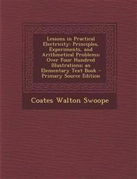 Lessons in Practical Electricity: Principles, Experiments, and Arithmetical Problems; Over Four Hundred Illustrations; an Elementary Text Book
