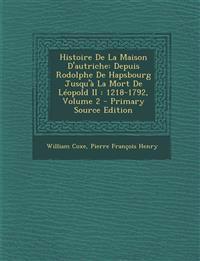 Histoire de La Maison D'Autriche: Depuis Rodolphe de Hapsbourg Jusqu'a La Mort de Leopold II: 1218-1792, Volume 2 - Primary Source Edition
