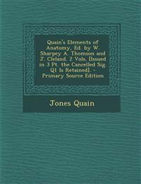Quain's Elements of Anatomy, Ed. by W. Sharpey A. Thomson and J. Cleland. 2 Vols. [Issued in 3 PT. the Cancelled Sig. Q1 Is Retained]. - Primary Sourc