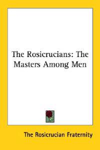 The Rosicrucians: the Masters Among Men
