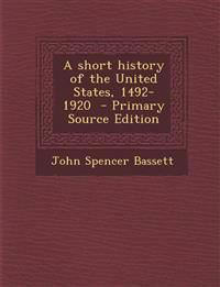 A short history of the United States, 1492-1920  - Primary Source Edition