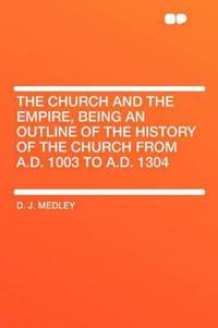The Church and the Empire, Being an Outline of the History of the Church from A.D. 1003 to A.D. 1304