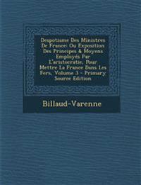 Despotisme Des Ministres De France: Ou Exposition Des Principes & Moyens Employés Par L'aristocratie, Pour Mettre La France Dans Les Fers, Volume 3