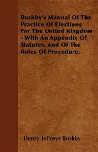 Bushby's Manual Of The Practice Of Elections For The United Kingdom - With An Appendix Of Statutes, And Of The Rules Of Procedure.