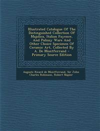 Illustrated Catalogue of the Distinguished Collection of Majolica, Italian Fayence, and Palissy Ware and Other Choice Specimen of Ceramic Art, Collect