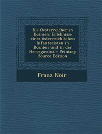 Die Oesterreicher in Bosnien: Erlebnisse Eines Osterreichischen Infanteristen in Bosnien Und in Der Hercegowina - Primary Source Edition