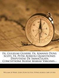 Fr. Gulielmi Guarre, Fr. Ioannis Duns Scoti, Fr. Petri Aureoli Quaestiones Disputatae De Immaculata Conceptione Beatae Mariae Virginis...