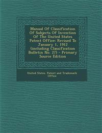 Manual Of Classification Of Subjects Of Invention Of The United States Patent Office: Revised To January 1, 1912 (including Classification Bulletin No