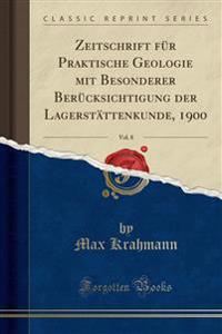 Zeitschrift F�r Praktische Geologie Mit Besonderer Ber�cksichtigung Der Lagerst�ttenkunde, 1900, Vol. 8 (Classic Reprint)