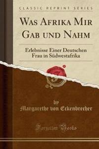 Was Afrika Mir Gab Und Nahm: Erlebnisse Einer Deutschen Frau in Südwestafrika (Classic Reprint)