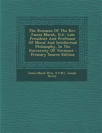 The Remains Of The Rev. James Marsh, D.d.: Late President And Professor Of Moral And Intellectual Philosophy, In The University Of Vermont - Primary S