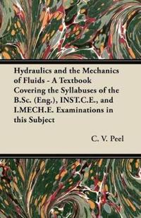 Hydraulics and the Mechanics of Fluids - A Textbook Covering the Syllabuses of the B.Sc. (Eng.), INST.C.E., and I.MECH.E. Examinations in this Subject