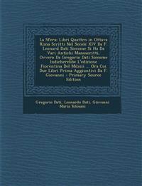 La Sfera: Libri Quattro in Ottava Rima Scritti Nel Secole XIV Da F. Leonard Dati Siccome Si Ha Da Vari Antichi Manoscritti, Ovve