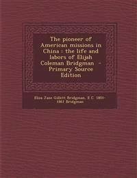 The pioneer of American missions in China : the life and labors of Elijah Coleman Bridgman  - Primary Source Edition