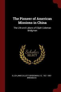 The Pioneer of American Missions in China: The Life and Labors of Elijah Coleman Bridgman