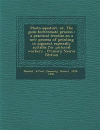 Photo-aquatint, or, The gum-bichromate process : a practical treatise on a new process of printing in pigment especially suitable for pictorial worker
