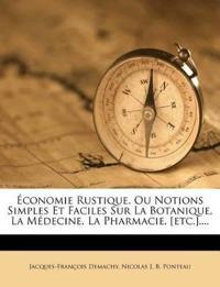 Économie Rustique, Ou Notions Simples Et Faciles Sur La Botanique, La Médecine, La Pharmacie, [etc.]....