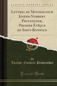 Lettres de Monseigneur Joseph-Norbert Provencher, Premier Évêque de Saint-Boniface (Classic Reprint)