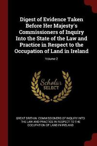 Digest of Evidence Taken Before Her Majesty's Commissioners of Inquiry Into the State of the Law and Practice in Respect to the Occupation of Land in Ireland; Volume 2