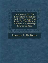 A History Of The Florentine Republic: And Of The Age And Rule Of The Medici, Volume 1
