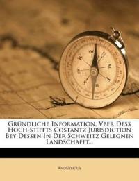 Gründliche Information, Vber Deß Hoch-stiffts Costantz Jurisdiction Bey Dessen In Der Schweitz Gelegnen Landschafft...