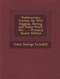 Rudimentary Treatise on Well-Digging, Boring, and Pump-Work, Etc. ... - Primary Source Edition