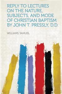 Reply to Lectures on the Nature, Subjects, and Mode of Christian Baptism by John T. Pressly, D.D.