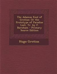 The Adamus Exul of Grotius: Or the Prototype of Paradise Lost, Tr. by F. Barnham - Primary Source Edition