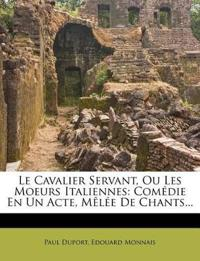 Le Cavalier Servant, Ou Les Moeurs Italiennes: Comédie En Un Acte, Mêlée De Chants...