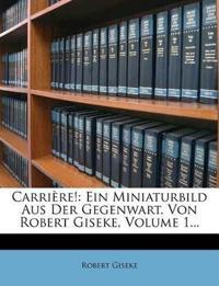 Carrière!: Ein Miniaturbild Aus Der Gegenwart. Von Robert Giseke, Volume 1...