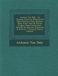 Antonii Van Dale... de Oraculis Veterum Ethnicorum Dissertationes Duae: Quarum Nunc Prior Agit de Eorum Origine Atque Auctoribus: Secunda de Ipsorum D