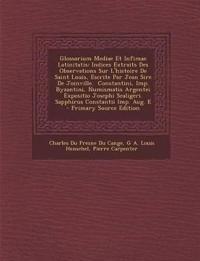 Glossarium Mediae Et Infimae Latinitatis: Indices Extraits Des Observations Sur L'histoire De Saint Louis, Escrite Par Jean Sire De Joinville.  Consta