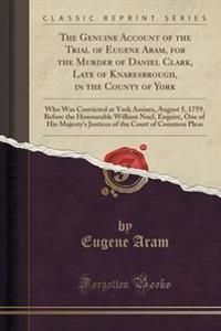 The Genuine Account of the Trial of Eugene Aram, for the Murder of Daniel Clark, Late of Knaresbrough, in the County of York