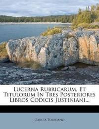 Lucerna Rubricarum, Et Titulorum In Tres Posteriores Libros Codicis Justiniani...