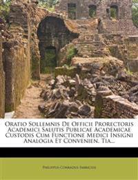 Oratio Sollemnis De Officii Prorectoris Academici Salutis Publicae Academicae Custodis Cum Functione Medici Insigni Analogia Et Convenien. Tia...
