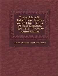 Kriegerleben Des Johann Von Borcke: Weiland Kgl. Preuss. Oberstlieutenants. 1806-1815